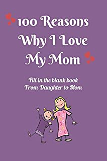 100 Reasons Why I Love My Mom: Fill In The Blank Book From Daughter to Mother, Perfect For Mother`s Birthday, Mother`s Day...