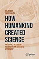 How Humankind Created Science: From Early Astronomy to Our Modern Scientific Worldview
