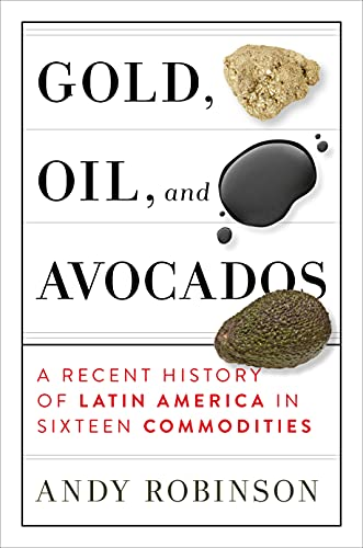 Gold, Oil and Avocados: A Recent History of Latin America in Sixteen Commodities