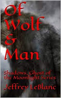 Of Wolf & Man: Shadows, Ghost of the Moonlight Series (Shadows, Ghosts of the Moonlight Book 1) by [Jeffrey LeBlanc]
