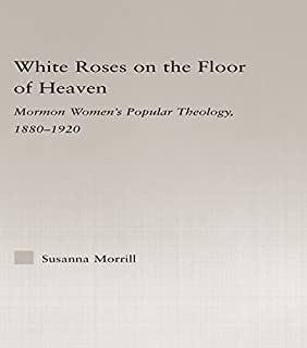 White Roses on the Floor of Heaven: Nature and Flower Imagery in Latter-Day Saints Women's Literature, 1880-1920 (Religion in History, Society and Culture)