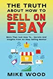 The Truth About How To Sell On Ebay: More Than Just How To... Secrets And Insights From An Ebay Selling Mentor