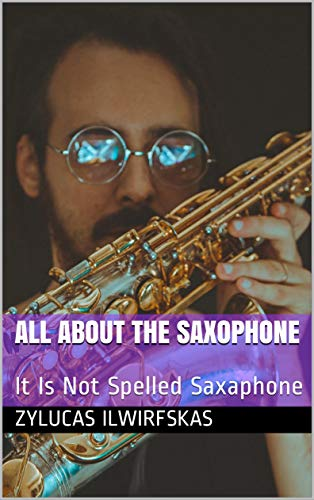 All About The Saxophone: It Is Not Spelled Saxaphone