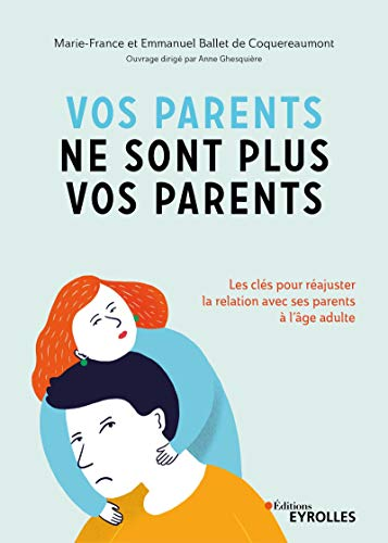 VOS PARENTS NE SONT PLUS VOS PARENTS : LES CLÉS POUR RÉAJUSTER LA RELATION AVEC SES PARENTS À L'ÂGE