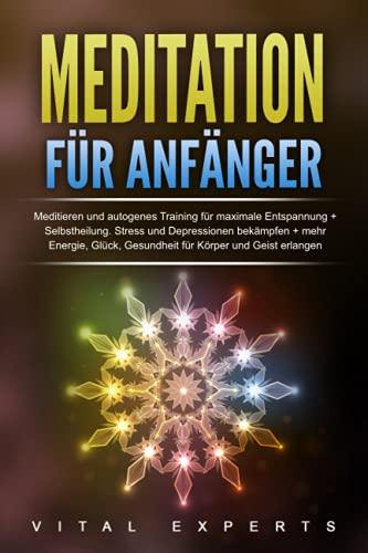 Meditation für Anfänger: Meditieren und autogenes Training für maximale Entspannung und Selbstheilung. Stress und Depressionen bekämpfen + mehr Energie, Glück, Gesundheit für Körper und Geist erlangen