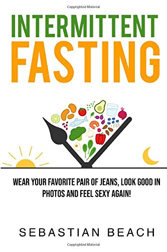 Intermittent Fasting: Wear Your Favorite Pair of Jeans, Look Good In Photos and Feel Sexy Again! (1) (Intermittent Fasting and Ketogenic Diet Books for Weight Loss)