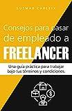 Consejos para pasar de empleado a freelancer: Una guía práctica para trabajar bajo tus términos y condiciones (Emprendimiento nº 1)