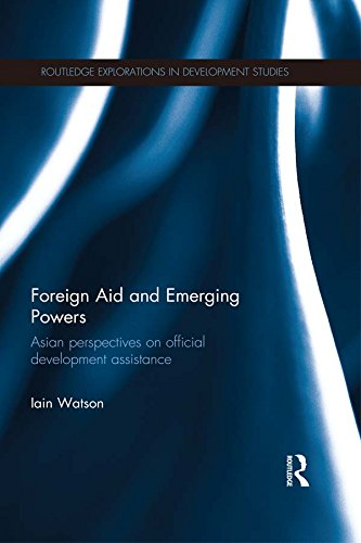 Foreign Aid and Emerging Powers: Asian Perspectives on Official Development Assistance (Routledge Explorations in Development Studies)