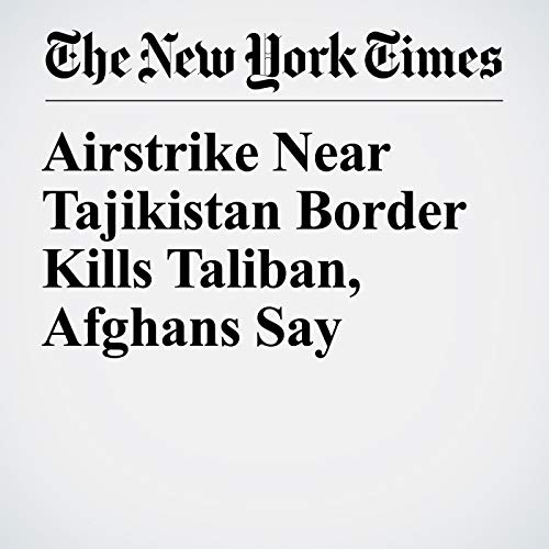 Airstrike Near Tajikistan Border Kills Taliban, Afghans Say audiobook cover art