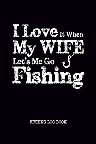 I Love It When My Wife Let Me Go Fishing Log Book: Fisherman Journal, Complete Interior Record Details Fishing Trip, Date Time Weather Tide Moon Phase etc, Gift for Men Husband Father