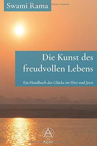 Die Kunst des freudvollen Lebens: Ein Handbuch des Glücks im Hier und Jetzt