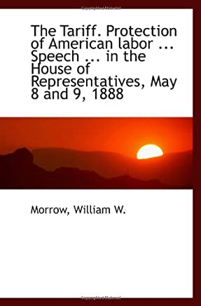 The Tariff. Protection of American labor ... Speech ... in the House of Representatives, May 8 and 9
