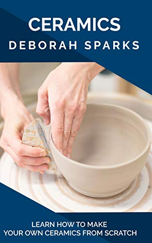 Ceramics: Learn How to Make Your Own Ceramics from Scratch