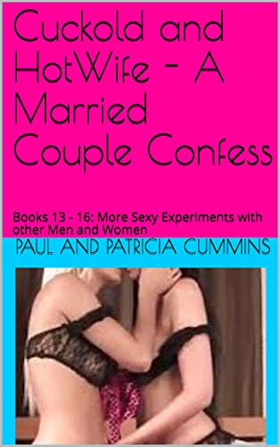 Cuckold and HotWife - A Married Couple Confess: Books 13 - 16: More Sexy Experiments with other Men and Women