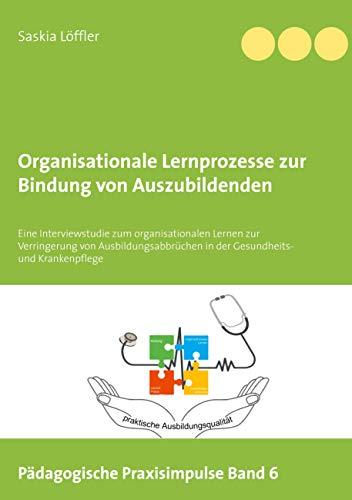 Organisationale Lernprozesse zur Bindung von Auszubildenden: Eine Interviewstudie zum organisationalen Lernen zur Verringerung von ... (Pädagogische Praxisimpulse, Band 6)