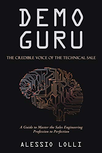 Demo Guru: The Credible Voice of the Technical Sale: A Guide to Master the Sales Engineering Profession to Perfection