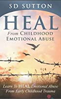 Heal From Childhood Emotional Abuse - Learn To Heal Emotional Abuse From Early Childhood Trauma