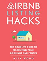Airbnb Listing Hacks: The Complete Guide To Maximizing Your Bookings And Profits
