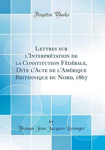 Lettres Sur l'Interprétation de la Constitution Fédérale, Dite l'Acte de l'Amérique Britannique Du Nord, 1867 (Classic Reprint)