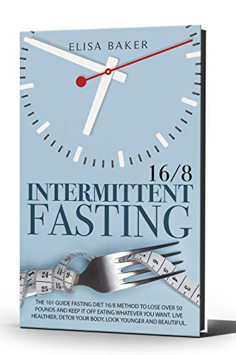 INTERMITTENT FASTING 16/8: The 101 Guide Fasting Diet 16/8 Method to Lose Over 50 Pounds and Keep It off Eating Whatever You Want. Live Healthier, Detox ... Younger and Beautiful. (English Edition)