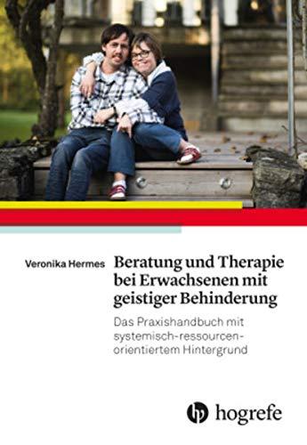Beratung und Therapie bei Erwachsenen mit geistiger Behinderung: Das Praxishandbuch mit systemisch–ressourcenorientiertem Hintergrund