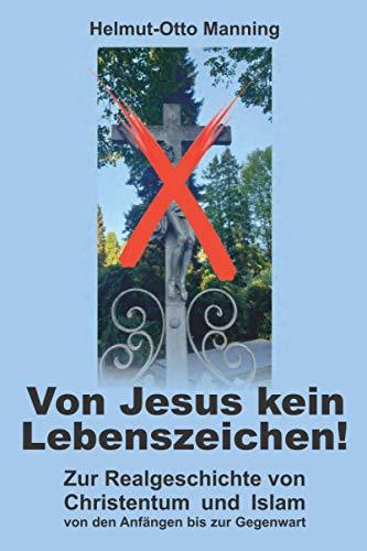 Von Jesus kein Lebenszeichen!: Zur Realgeschichte von Christentum und Islam von den Anfängen bis zur Gegenwart