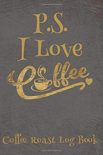 P.S. I Love Coffee - Coffee Roast Log Book: Coffee Tasting Journal - Coffee Tasters Book For Recording Coffee Varieties- Gifts For Baristas And Coffee Connoisseurs