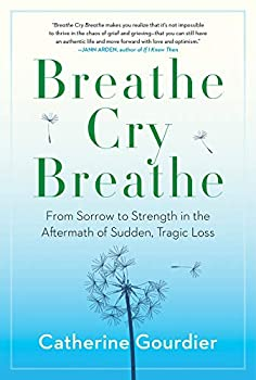 Breathe Cry Breathe  From Sorrow to Strength in the Aftermath of Sudden Tragic Loss