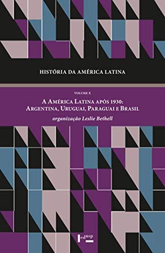 História da América Latina: a América Latina Após 1930: Argentina, Uruguai, Paraguai e Brasil (Volume 10)