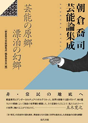 朝倉喬司芸能論集成: 芸能の原郷 漂泊の幻郷
