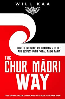The Chur Māori Way: How to Overcome the Challenges of Life and Business using Primal Māori Maxim by [Will Kaa]