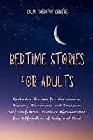 Bedtime Stories for Stressed Out Adults: Fantastic Stories for Overcoming Anxiety, Insomnia and Increase Self Confidence. Positive Affirmations for Self-Healing of Body and Mind