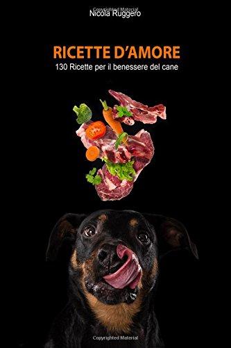 Ricette d'amore: 130 ricette sane e nutrienti per il benessere del tuo cane