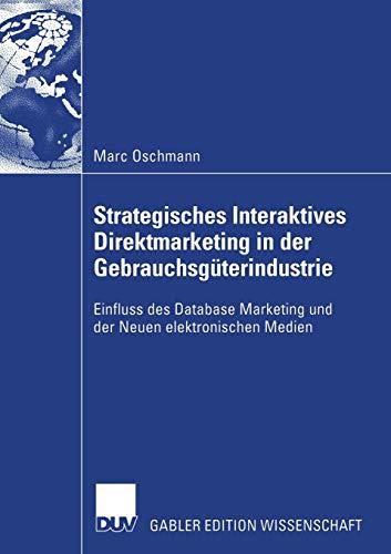 Strategisches Interaktives Direktmarketing in der Gebrauchsgüterindustrie: Einfluss des Database Marketing und der Neuen elektronischen Medien (German ... (Forum produktionswirtschaftliche Forschung)