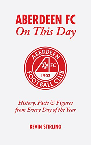 Aberdeen FC On This Day: History, Facts & Figures from Every Day of the Year: History, Facts and Figures from Every Day of the Year