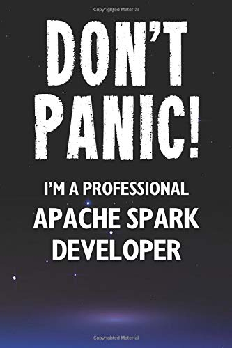 Don't Panic! I'm A Professional Apache Spark Developer: Customized 100 Page Lined Notebook Journal Gift For A Busy Apache Spark Developer: Far Better Than A Throw Away Greeting Card.