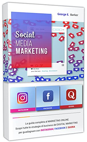 SOCIAL MEDIA MARKETING: La guida completa al MARKETING ONLINE. Scopri tutte le strategie di business del DIGITAL MARKETING per guadagnare con INSTAGRAM, FACEBOOK E QUORA