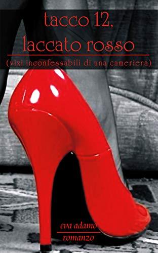 Tacco dodici laccato rosso: Vizi inconfessabili di una cameriera