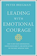 Leading With Emotional Courage: How to Have Hard Conversations, Create Accountability, And Inspire Action On Your Most Imp...