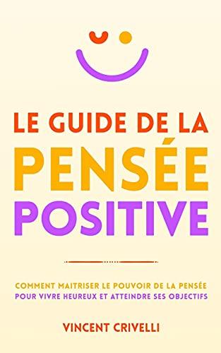 LE GUIDE DE LA PENSÉE POSITIVE: Comment maîtriser le pouvoir de la pensée pour vivre heureux et atteindre ses objectifs