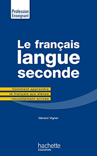 Le Francais Langue Seconde: Comment Apprendre Le Francais Aux Eleves Nouvellement Arrives (Profession Enseignant) (French Edition)