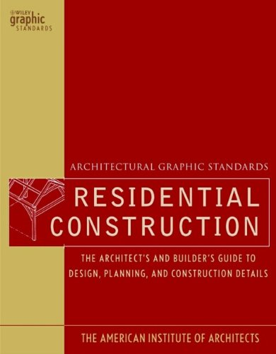 Architectural Graphic Standards for Residential Construction: The Architect's and Builder's Guide to Design, Planning, a