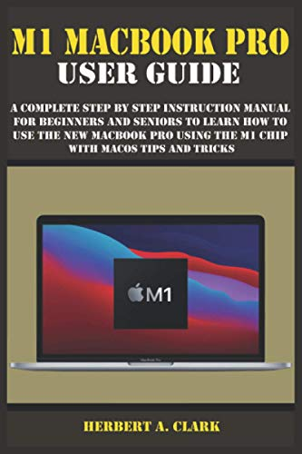 M1 MACBOOK PRO USER GUIDE: A Complete Step By Step Instruction Manual for Beginners and Seniors to Learn How to Use the New MacBook PRO using the m1 chip With macOS Tips And Tricks
