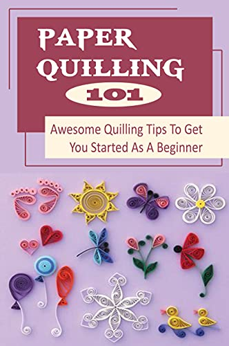 Paper Quilling 101: Awesome Quilling Tips To Get You Started As A Beginner: Paper Quilling How To Make (English Edition)