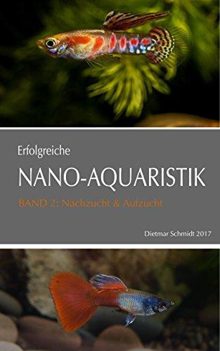 ERFOLGREICHE NANO-AQUARISTIK Band II: Nachzucht & Aufzucht: Basiswissen für die Nachzucht von Fischen, Garnelen und Zwergflusskrebsen im Aquarium
