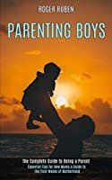 Parenting Boys: The Complete Guide to Being a Parent (Essential Tips for New Mums a Guide to the First Weeks of Motherhood)