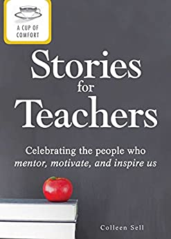 A Cup of Comfort Stories for Teachers: Celebrating the people who mentor, motivate, and inspire us by [Colleen Sell]