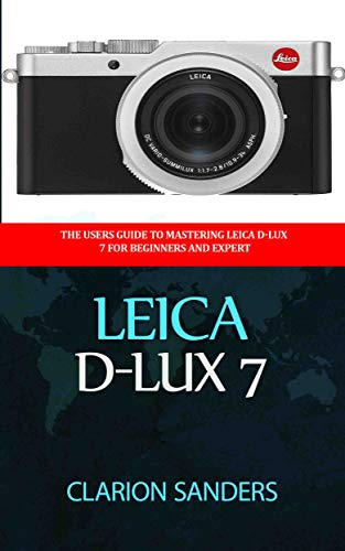 Leica D-Lux 7: The Users Guide to Mastering Leica D-Lux 7 for Beginners and Expert (English Edition)
