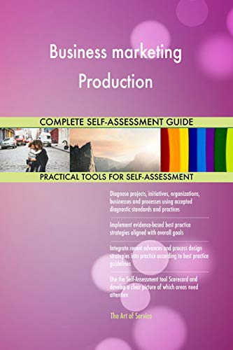 Business marketing Production All-Inclusive Self-Assessment - More than 700 Success Criteria, Instant Visual Insights, Comprehensive Spreadsheet Dashboard, Auto-Prioritized for Quick Results