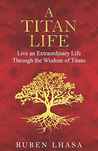 A Titan Life: Live an Extraordinary Life Through the Wisdom of Titans.